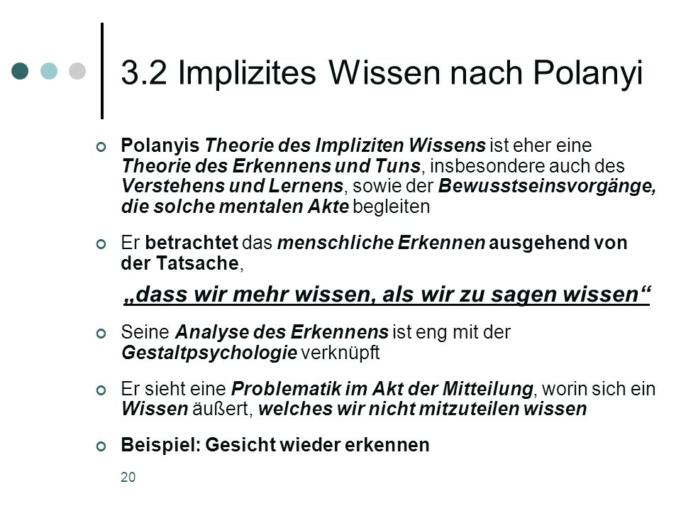 20 3.2 Implizites Wissen nach Polanyi Polanyis Theorie des Impliziten Wissens ist eher eine Theorie des Erkennens und Tuns, insbesondere auch des Vers