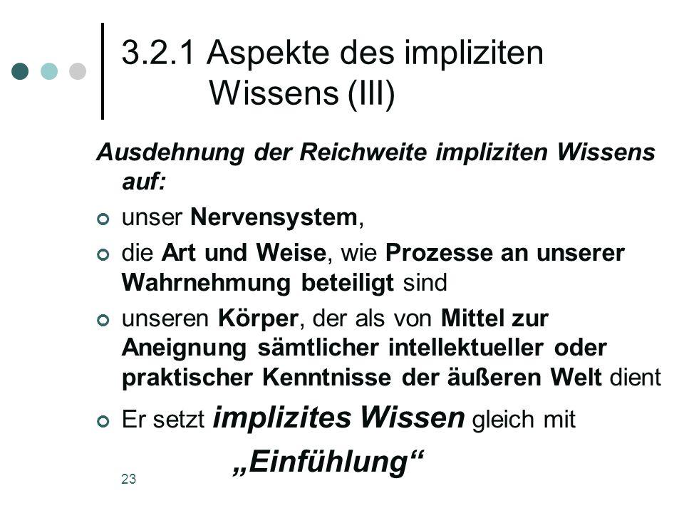 23 3.2.1 Aspekte des impliziten Wissens (III) Ausdehnung der Reichweite impliziten Wissens auf: unser Nervensystem, die Art und Weise, wie Prozesse an