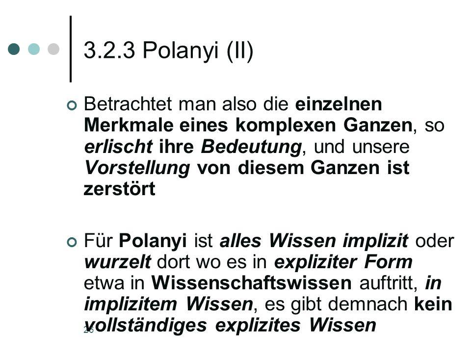 26 3.2.3 Polanyi (II) Betrachtet man also die einzelnen Merkmale eines komplexen Ganzen, so erlischt ihre Bedeutung, und unsere Vorstellung von diesem