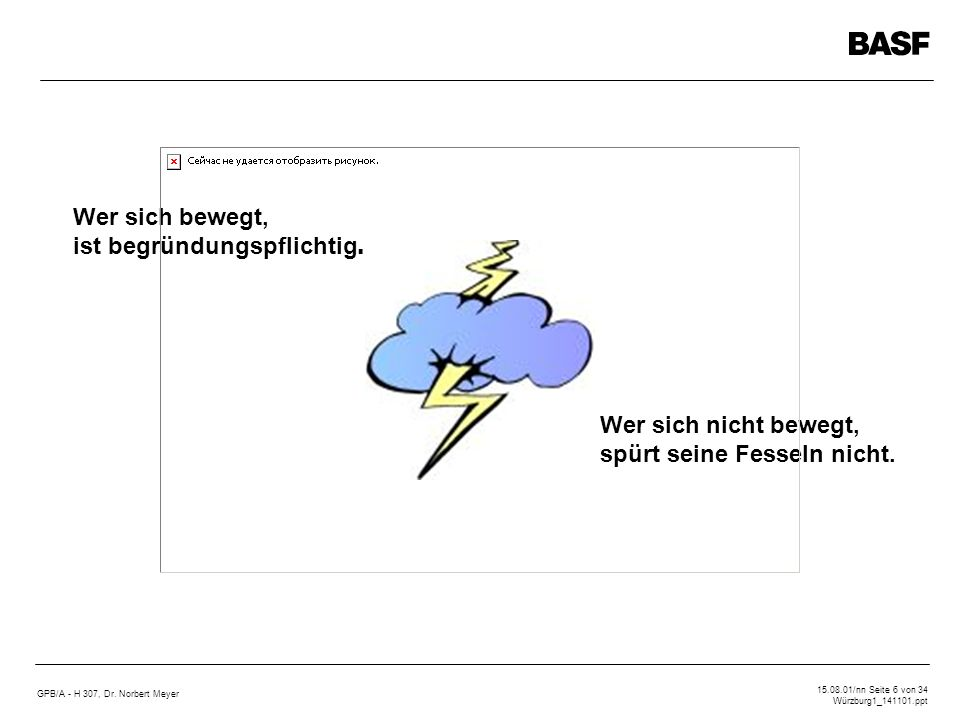 GPB/A - H 307, Dr. Norbert Meyer 15.08.01/nn Seite 6 von 34 Würzburg1_141101.ppt Wer sich bewegt, ist begründungspflichtig. Wer sich nicht bewegt, spü