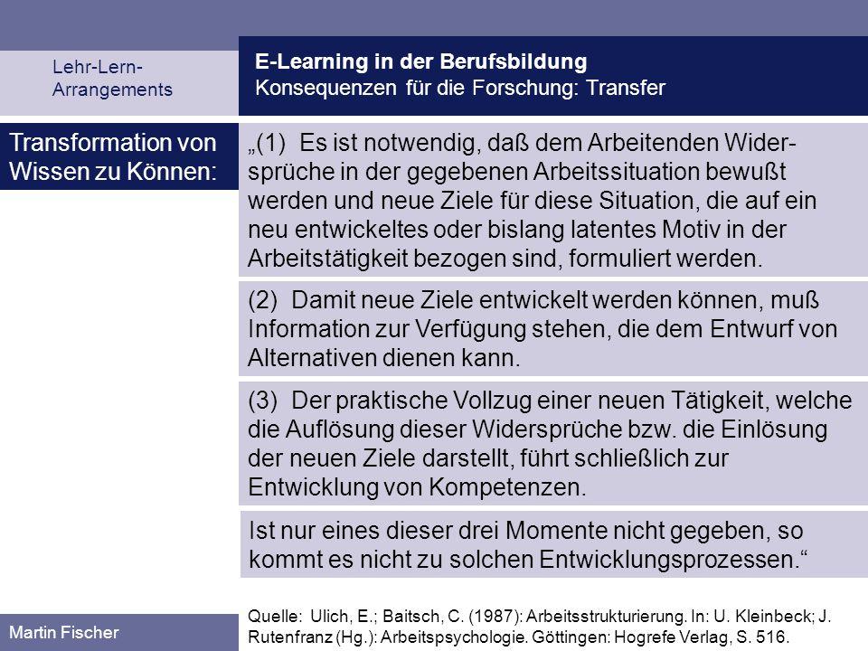 E-Learning in der Berufsbildung Konsequenzen für die Forschung: Transfer Lehr-Lern- Arrangements Martin Fischer Quelle: Ulich, E.; Baitsch, C. (1987):