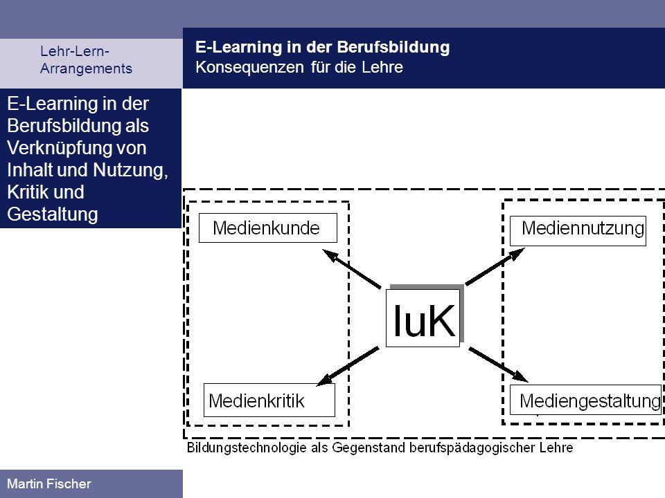E-Learning in der Berufsbildung Konsequenzen für die Lehre Lehr-Lern- Arrangements Martin Fischer E-Learning in der Berufsbildung als Verknüpfung von