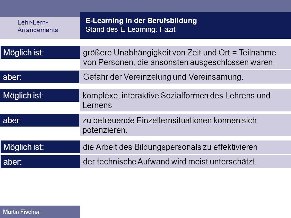 E-Learning in der Berufsbildung Stand des E-Learning: Fazit Lehr-Lern- Arrangements Martin Fischer komplexe, interaktive Sozialformen des Lehrens und