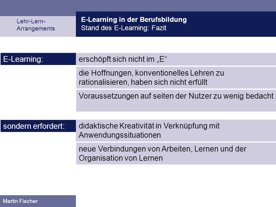 E-Learning in der Berufsbildung Stand des E-Learning: Fazit Lehr-Lern- Arrangements Martin Fischer erschöpft sich nicht im E E-Learning: sondern erfor