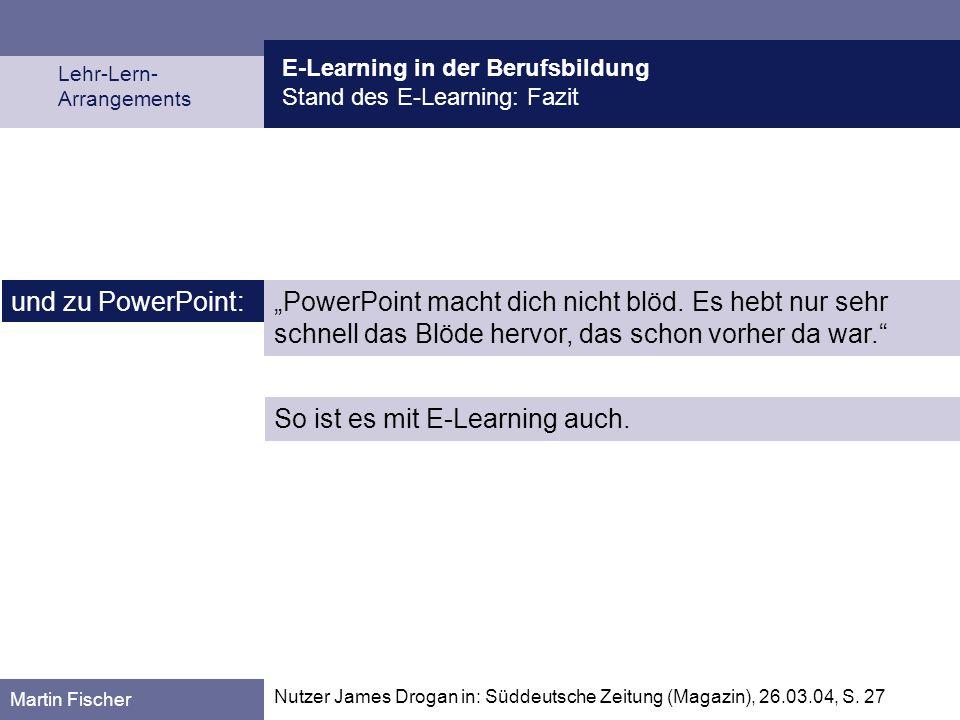 E-Learning in der Berufsbildung Stand des E-Learning: Fazit Lehr-Lern- Arrangements Martin Fischer und zu PowerPoint: PowerPoint macht dich nicht blöd