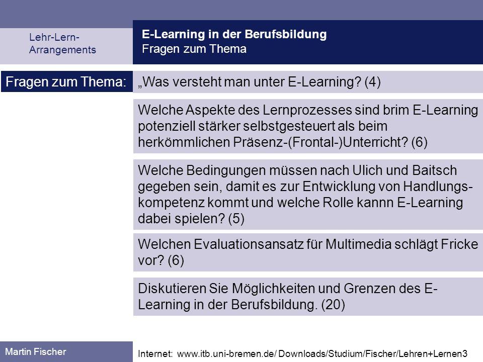 E-Learning in der Berufsbildung Fragen zum Thema Lehr-Lern- Arrangements Martin Fischer Fragen zum Thema: Was versteht man unter E-Learning? (4) Welch