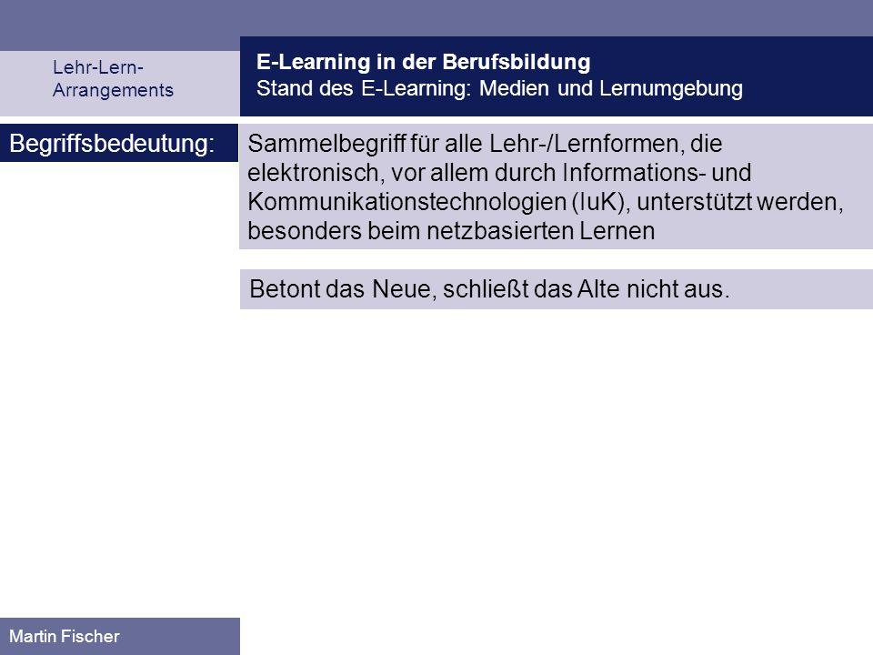 E-Learning in der Berufsbildung Stand des E-Learning: Medien und Lernumgebung Lehr-Lern- Arrangements Martin Fischer Sammelbegriff für alle Lehr-/Lern