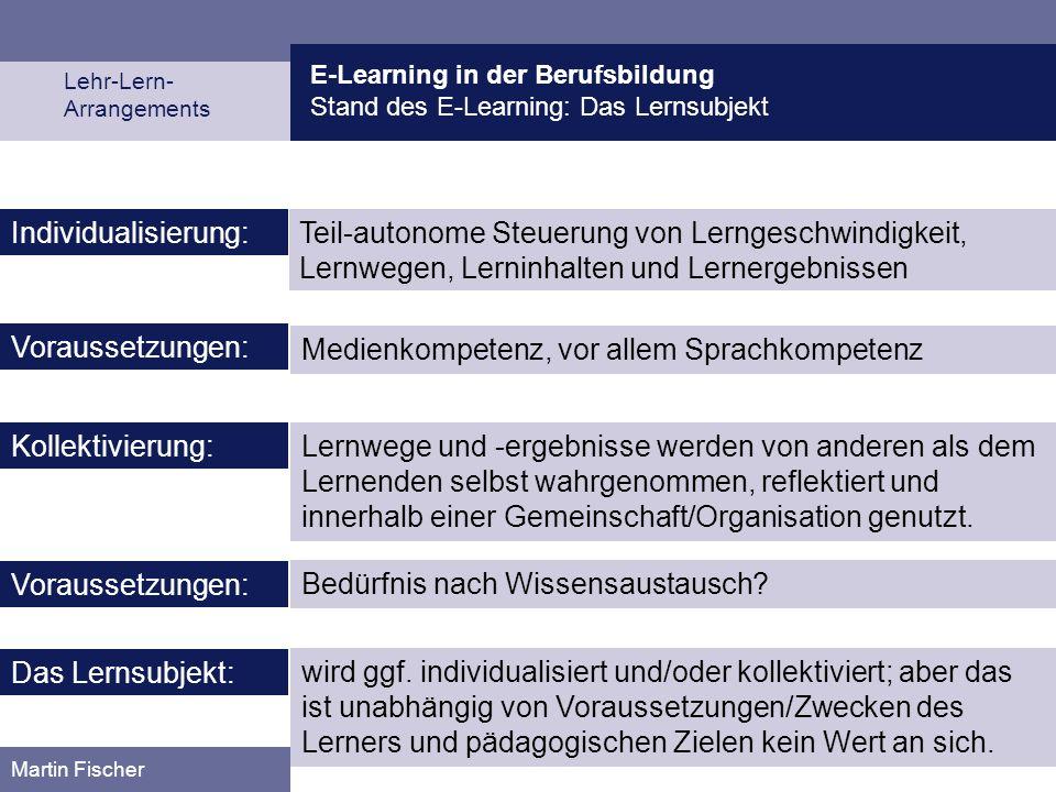 E-Learning in der Berufsbildung Stand des E-Learning: Das Lernsubjekt Lehr-Lern- Arrangements Martin Fischer Teil-autonome Steuerung von Lerngeschwind