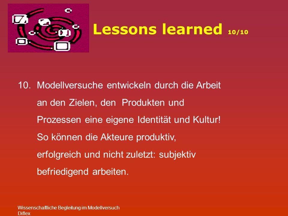Lessons learned 10/10 Wissenschaftliche Begleitung im Modellversuch Diflex 10.Modellversuche entwickeln durch die Arbeit an den Zielen, den Produkten und Prozessen eine eigene Identität und Kultur.
