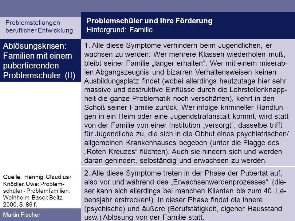 Problemschüler und ihre Förderung Hintergrund: Familie Problemstellungen beruflicher Entwicklung Martin Fischer Ablösungskrisen: Familien mit einem pubertierenden Problemschüler (II) 1.
