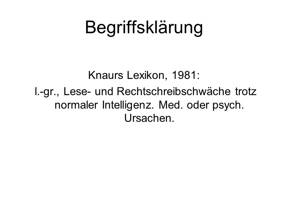 Begriffsklärung Knaurs Lexikon, 1981: l.-gr., Lese- und Rechtschreibschwäche trotz normaler Intelligenz. Med. oder psych. Ursachen.