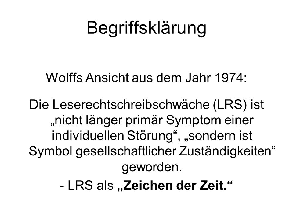 Begriffsklärung Wolffs Ansicht aus dem Jahr 1974: Die Leserechtschreibschwäche (LRS) ist nicht länger primär Symptom einer individuellen Störung, sond
