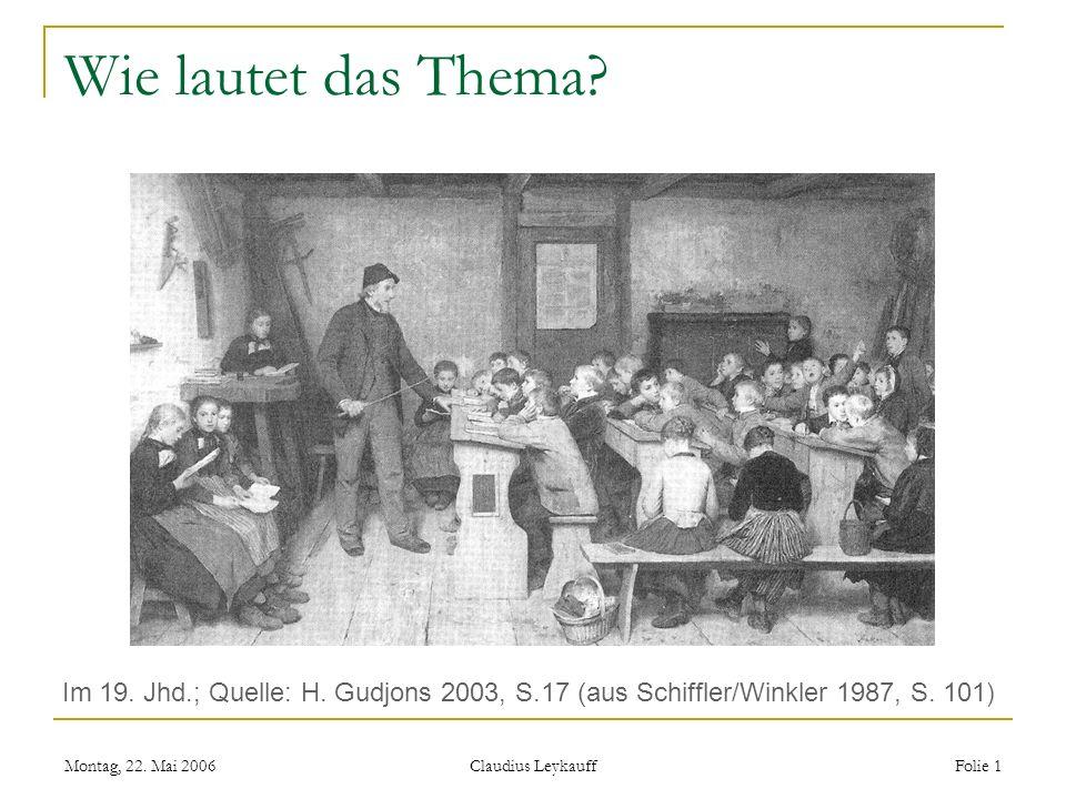Montag, 22. Mai 2006 Claudius Leykauff Folie 1 Wie lautet das Thema? Im 19. Jhd.; Quelle: H. Gudjons 2003, S.17 (aus Schiffler/Winkler 1987, S. 101 )