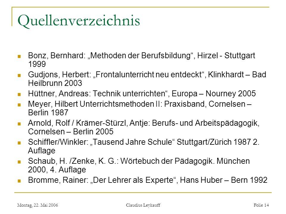 Montag, 22. Mai 2006 Claudius Leykauff Folie 14 Quellenverzeichnis Bonz, Bernhard: Methoden der Berufsbildung, Hirzel - Stuttgart 1999 Gudjons, Herber