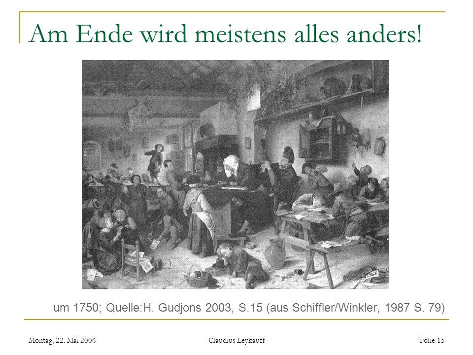 Montag, 22. Mai 2006 Claudius Leykauff Folie 15 Am Ende wird meistens alles anders! um 1750; Quelle:H. Gudjons 2003, S.15 (aus Schiffler/Winkler, 1987