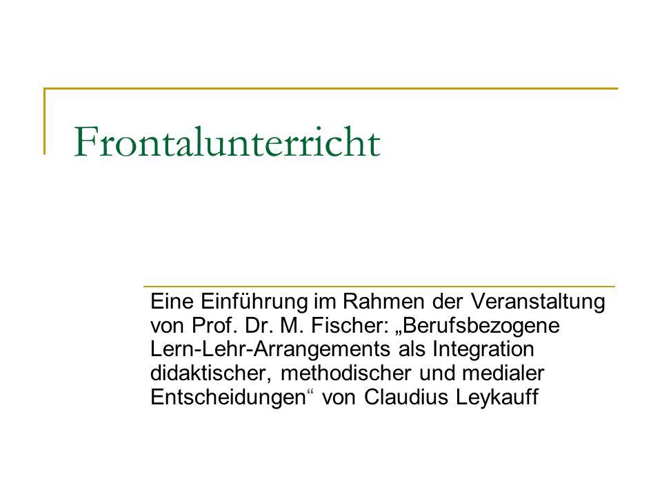 Frontalunterricht Eine Einführung im Rahmen der Veranstaltung von Prof. Dr. M. Fischer: Berufsbezogene Lern-Lehr-Arrangements als Integration didaktis