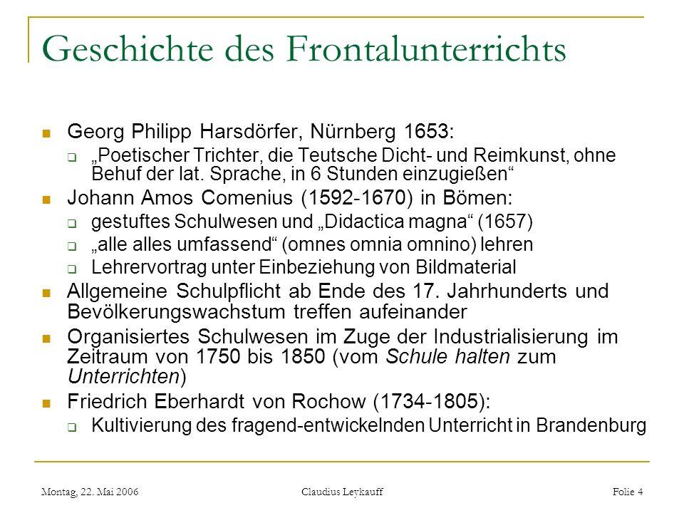 Montag, 22. Mai 2006 Claudius Leykauff Folie 4 Geschichte des Frontalunterrichts Georg Philipp Harsdörfer, Nürnberg 1653: Poetischer Trichter, die Teu