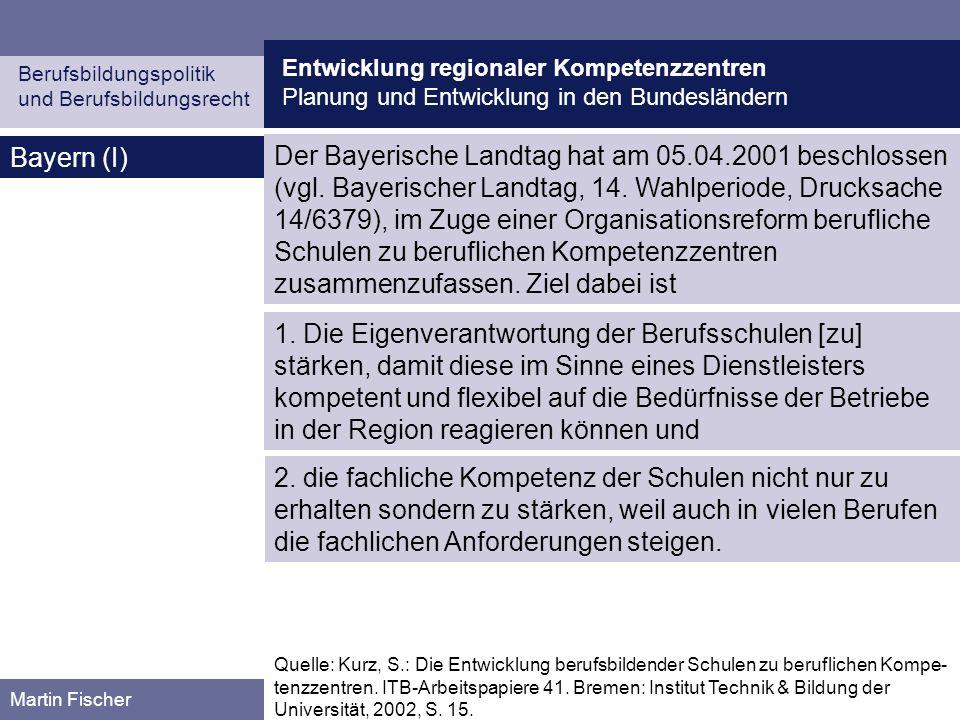 Entwicklung regionaler Kompetenzzentren Planung und Entwicklung in den Bundesländern Berufsbildungspolitik und Berufsbildungsrecht Martin Fischer Bayern (II) Quelle: Kurz, S.: Die Entwicklung berufsbildender Schulen zu beruflichen Kompe- tenzzentren.