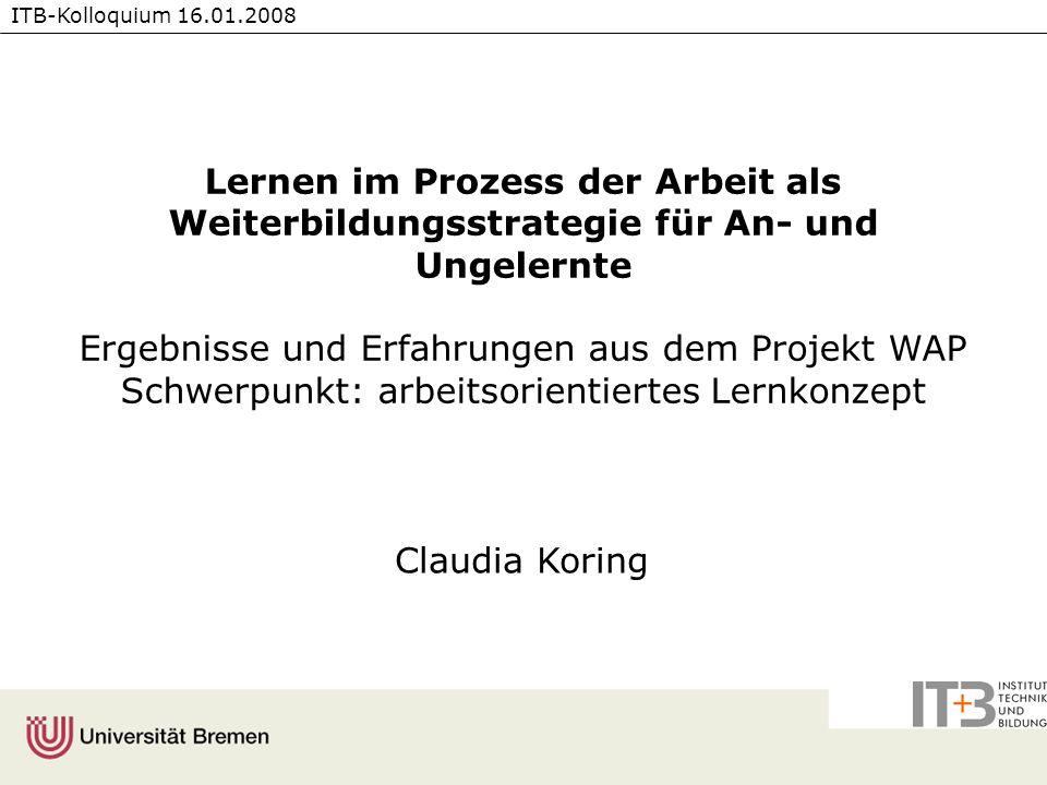 ITB-Kolloquium 16.01.2008 Lernen im Prozess der Arbeit als Weiterbildungsstrategie für An- und Ungelernte Ergebnisse und Erfahrungen aus dem Projekt W