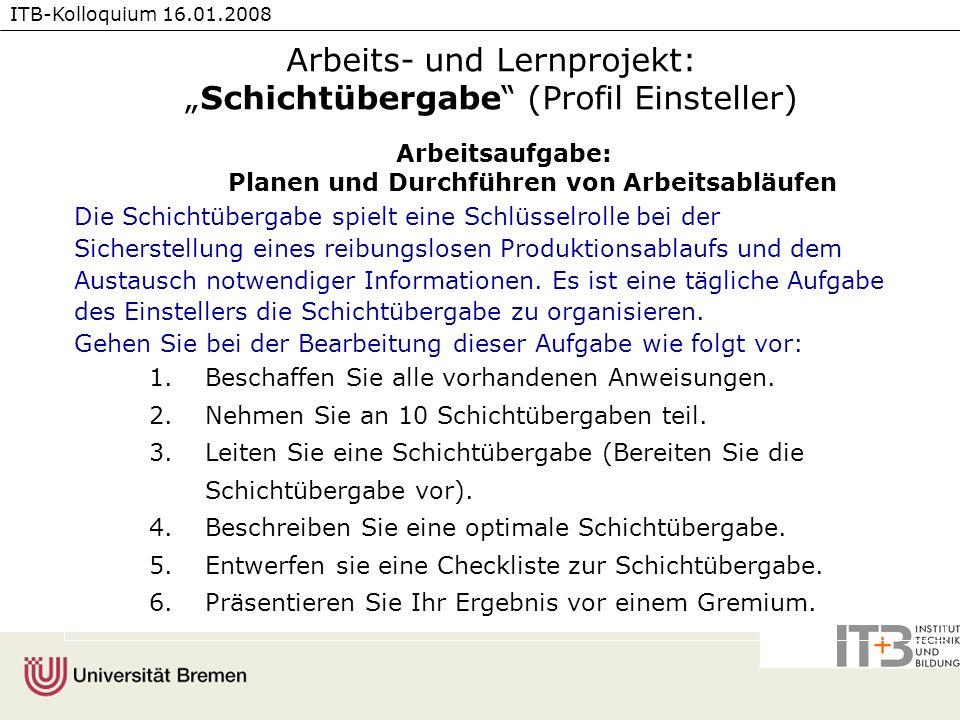 ITB-Kolloquium 16.01.2008 Arbeits- und Lernprojekt:Schichtübergabe (Profil Einsteller) Arbeitsaufgabe: Planen und Durchführen von Arbeitsabläufen Die