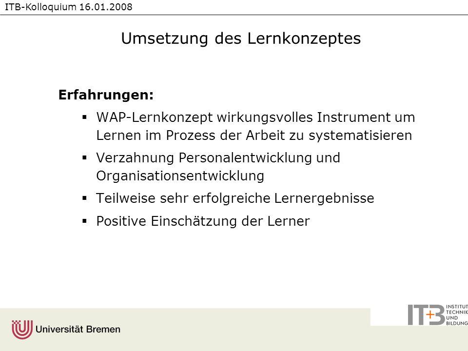 ITB-Kolloquium 16.01.2008 Umsetzung des Lernkonzeptes Erfahrungen: WAP-Lernkonzept wirkungsvolles Instrument um Lernen im Prozess der Arbeit zu system