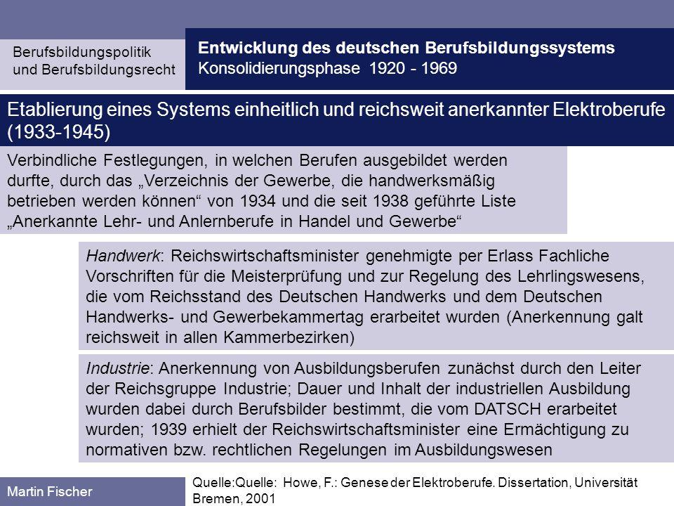 Entwicklung des deutschen Berufsbildungssystems Konsolidierungsphase 1920 - 1969 Berufsbildungspolitik und Berufsbildungsrecht Martin Fischer 1937 wurden die unterschiedlichen Benennungen der beruflichen Schulen einheitlich geregelt Etablierung eines einheitlichen Berufsbildungssystems im dritten Reich 1938 wurde eine reichseinheitliche Berufsschulpflicht eingeführt 1940 wurde durch Erlass der zeitliche Umfang des Berufsschulunterrichts einheitlich festgelegt Ab 1937 ging die zentrale Bürokratie auch daran, Betriebsausbildung und Berufsschulunterricht durch Schaffung gemeinsamer und einheitlicher Lehrpläne strikter aufeinander zu beziehen (Reichslehrpläne); im gleichen Jahre wurde die wichtige Frage der Träger- schaft der Berufsschule bzw.