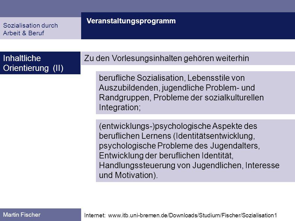 Veranstaltungsprogramm Martin Fischer Internet: www.itb.uni-bremen.de/Downloads/Studium/Fischer/Sozialisation1 Inhaltliche Orientierung (II) Sozialisation durch Arbeit & Beruf EW 3.3 Modul EW L BP-01: Einführung in die Berufspädagogik (9 CP) modifizierte Vorlesung 3 CP, Stoffgebiet M + H, Sekundarstufe 2,