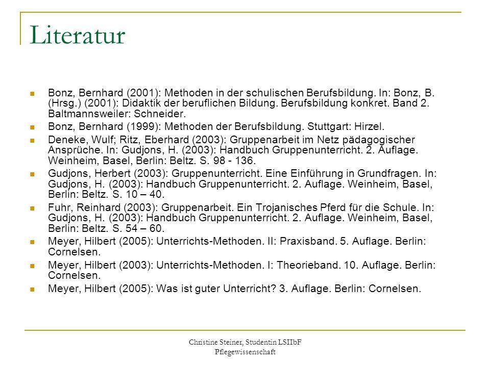 Christine Steiner, Studentin LSIIbF Pflegewissenschaft Literatur Bonz, Bernhard (2001): Methoden in der schulischen Berufsbildung. In: Bonz, B. (Hrsg.