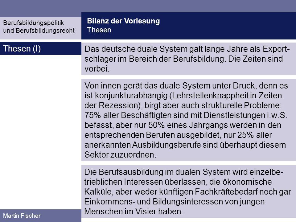 Bilanz der Vorlesung Thesen Berufsbildungspolitik und Berufsbildungsrecht Martin Fischer Thesen (I) Das deutsche duale System galt lange Jahre als Exp