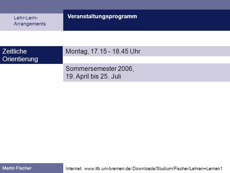 Veranstaltungsprogramm Lehr-Lern- Arrangements Martin Fischer Internet: www.itb.uni-bremen.de/ Downloads/Studium/Fischer/Lehren+Lernen1 Zeitliche Orie