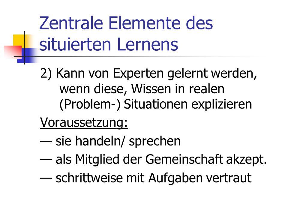 Situiertes Lernen in der Berufsausbildung Zentrale Elemente des Ansatzes : 1) Wissen befindet sich nicht nur primär in den Köpfen, sondern es ist in e