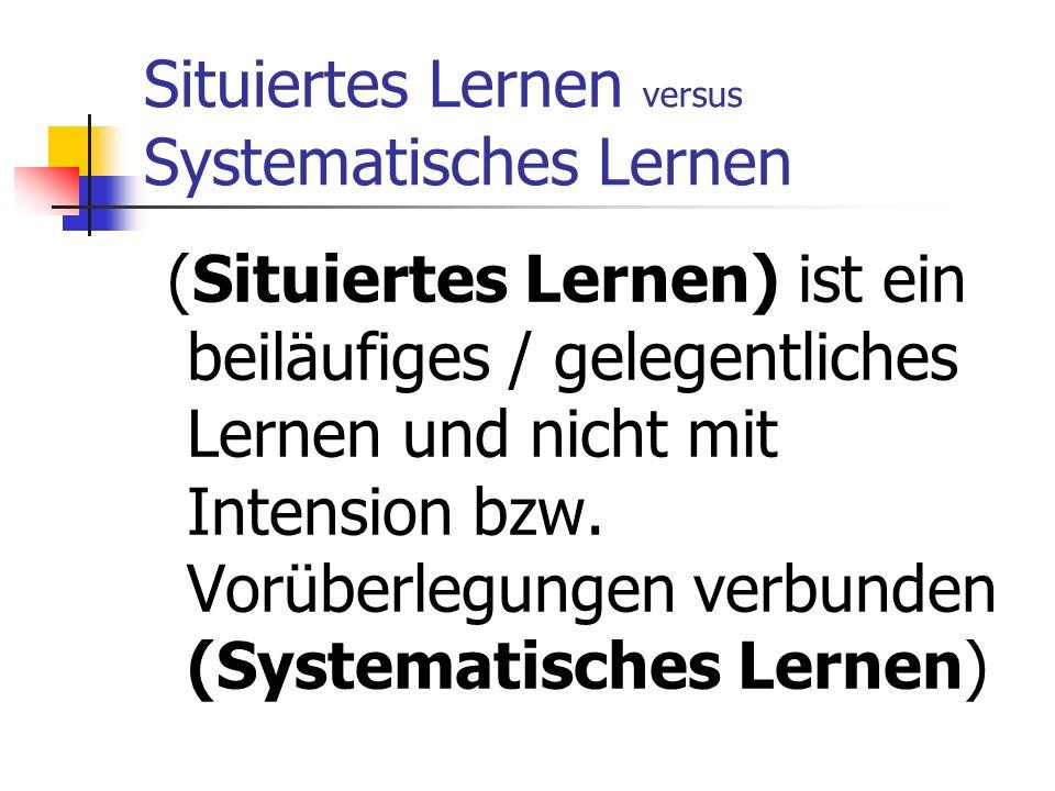 Situiertes Lernen versus Systematisches Lernen (Situiertes Lernen) ist ein beiläufiges / gelegentliches Lernen und nicht mit Intension bzw.