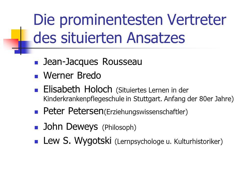 Die prominentesten Vertreter des situierten Ansatzes Jean-Jacques Rousseau Werner Bredo Elisabeth Holoch (Situiertes Lernen in der Kinderkrankenpflegeschule in Stuttgart.