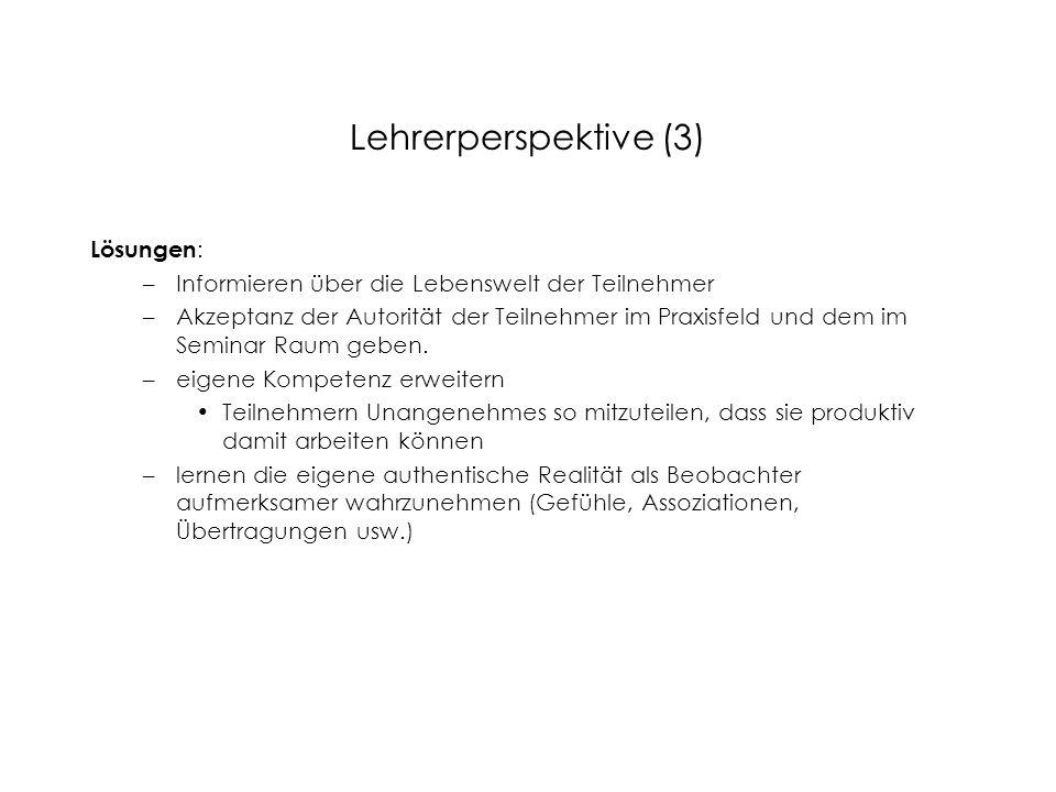 Lehrerperspektive (3) Lösungen : –Informieren über die Lebenswelt der Teilnehmer –Akzeptanz der Autorität der Teilnehmer im Praxisfeld und dem im Semi
