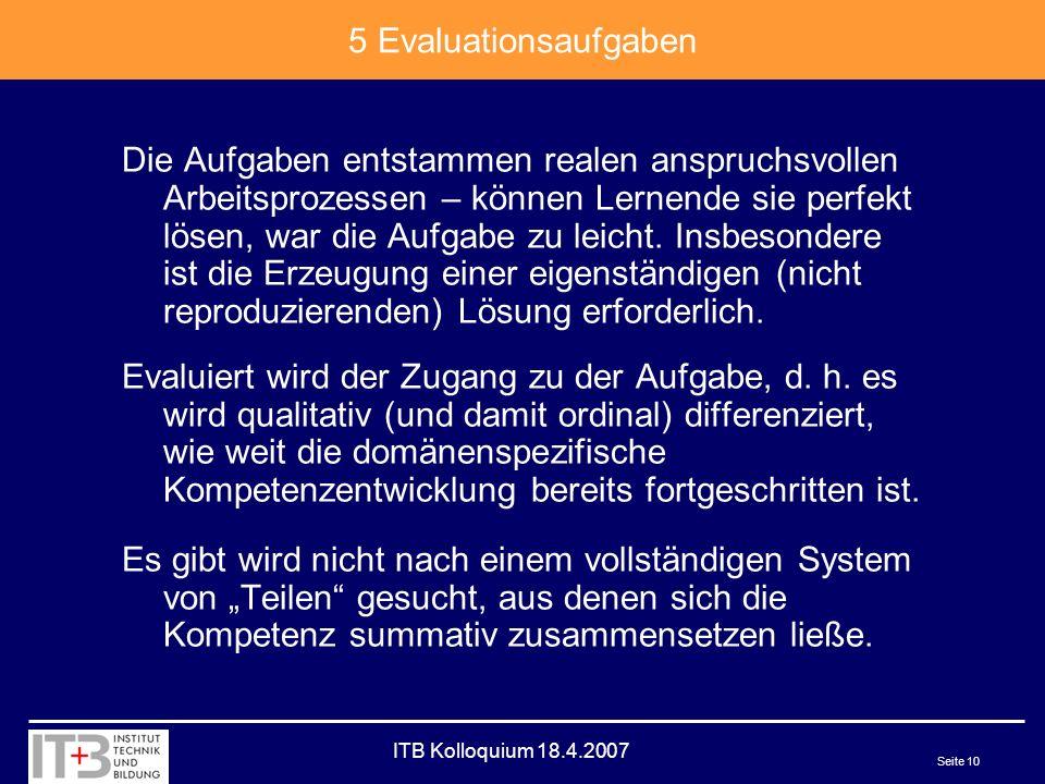ITB Kolloquium 18.4.2007 Seite 10 5 Evaluationsaufgaben Die Aufgaben entstammen realen anspruchsvollen Arbeitsprozessen – können Lernende sie perfekt lösen, war die Aufgabe zu leicht.