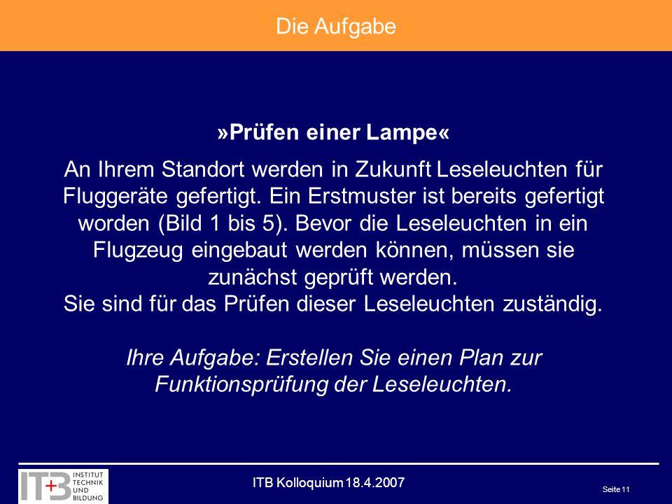 ITB Kolloquium 18.4.2007 Seite 11 Die Aufgabe »Prüfen einer Lampe« An Ihrem Standort werden in Zukunft Leseleuchten für Fluggeräte gefertigt.