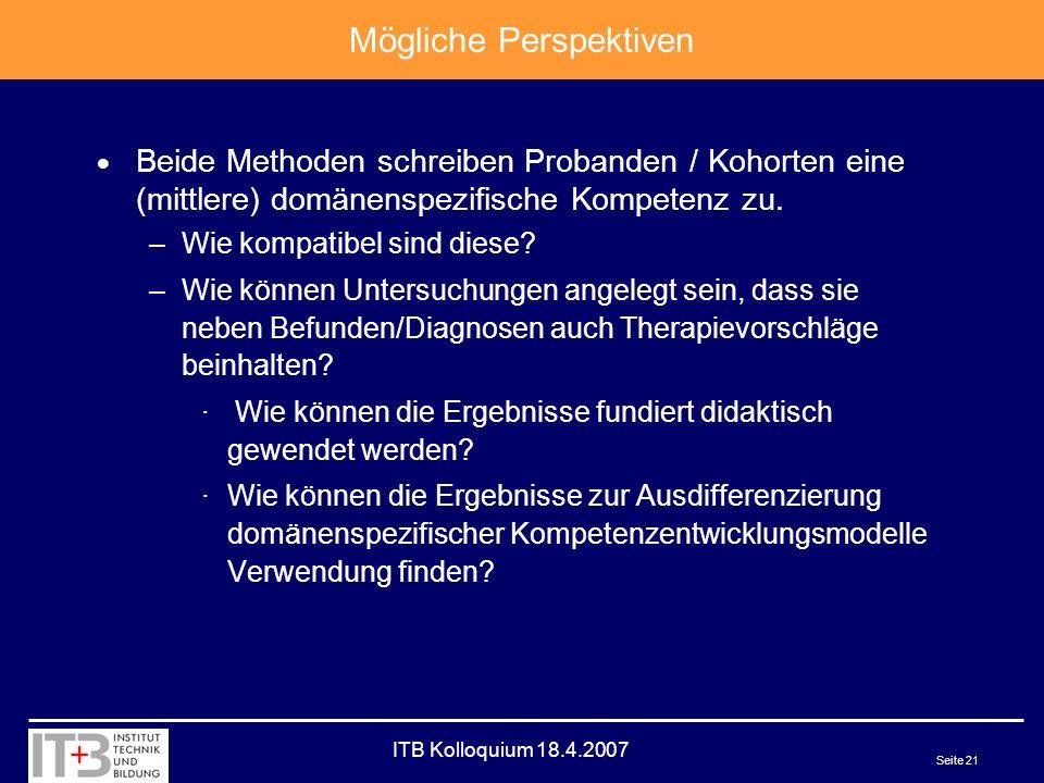 ITB Kolloquium 18.4.2007 Seite 21 Mögliche Perspektiven Beide Methoden schreiben Probanden / Kohorten eine (mittlere) domänenspezifische Kompetenz zu.
