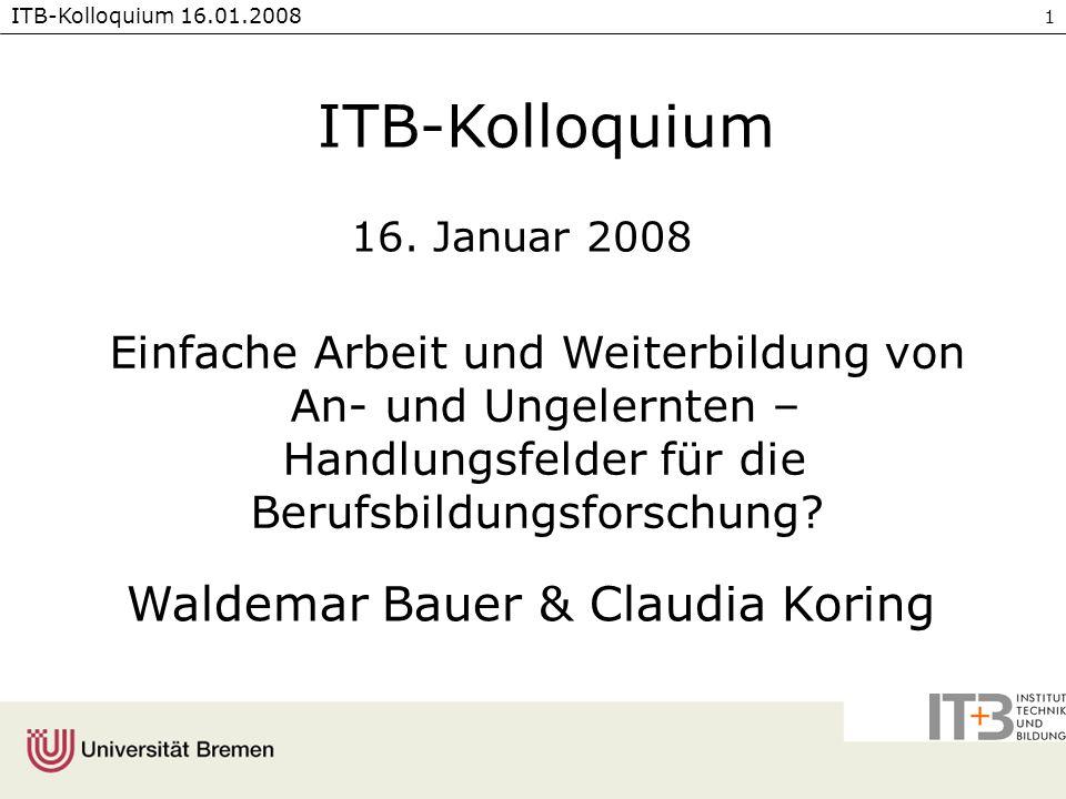 ITB-Kolloquium 16.01.2008 1 Einfache Arbeit und Weiterbildung von An- und Ungelernten – Handlungsfelder für die Berufsbildungsforschung? Waldemar Baue