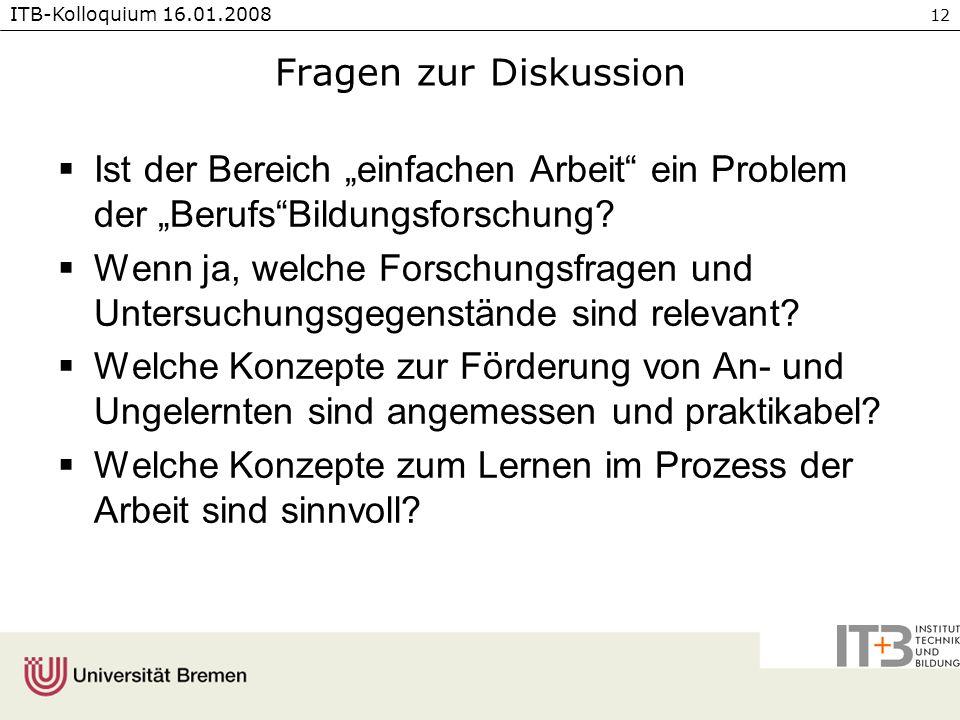 ITB-Kolloquium 16.01.2008 12 Fragen zur Diskussion Ist der Bereich einfachen Arbeit ein Problem der BerufsBildungsforschung.