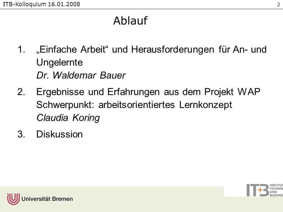 ITB-Kolloquium 16.01.2008 2 Ablauf 1.Einfache Arbeit und Herausforderungen für An- und Ungelernte Dr. Waldemar Bauer 2.Ergebnisse und Erfahrungen aus