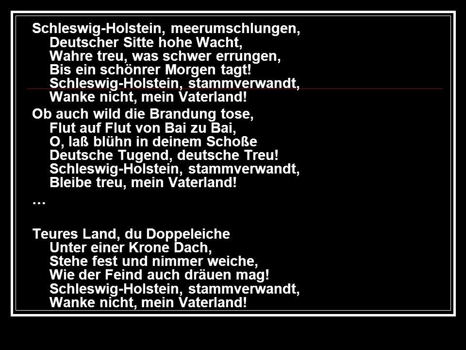 Schleswig-Holstein, meerumschlungen, Deutscher Sitte hohe Wacht, Wahre treu, was schwer errungen, Bis ein schönrer Morgen tagt! Schleswig-Holstein, st