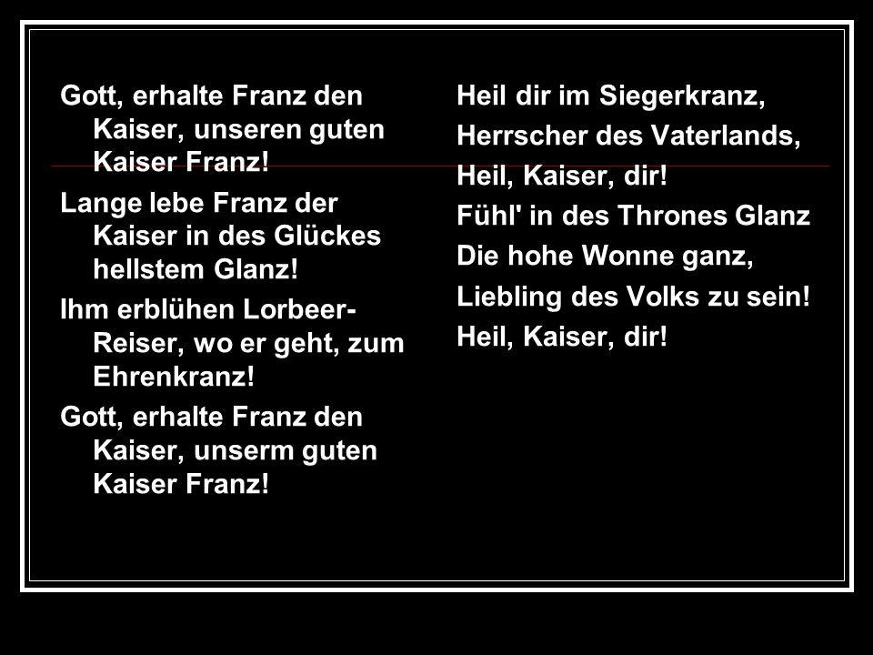 Gott, erhalte Franz den Kaiser, unseren guten Kaiser Franz! Lange lebe Franz der Kaiser in des Glückes hellstem Glanz! Ihm erblühen Lorbeer- Reiser, w
