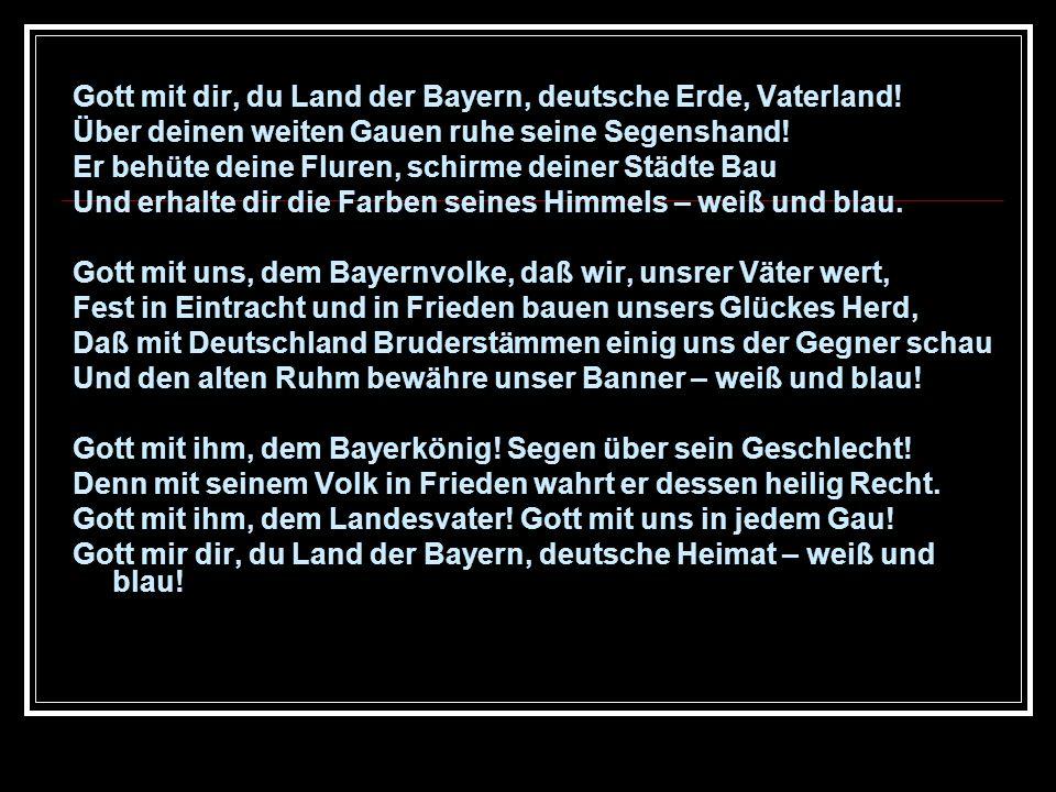 Gott mit dir, du Land der Bayern, deutsche Erde, Vaterland! Über deinen weiten Gauen ruhe seine Segenshand! Er behüte deine Fluren, schirme deiner Stä