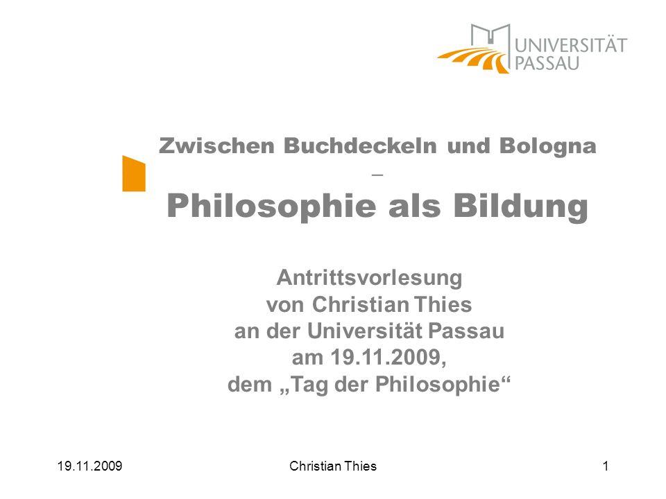 19.11.2009Christian Thies1 Zwischen Buchdeckeln und Bologna – Philosophie als Bildung Antrittsvorlesung von Christian Thies an der Universität Passau