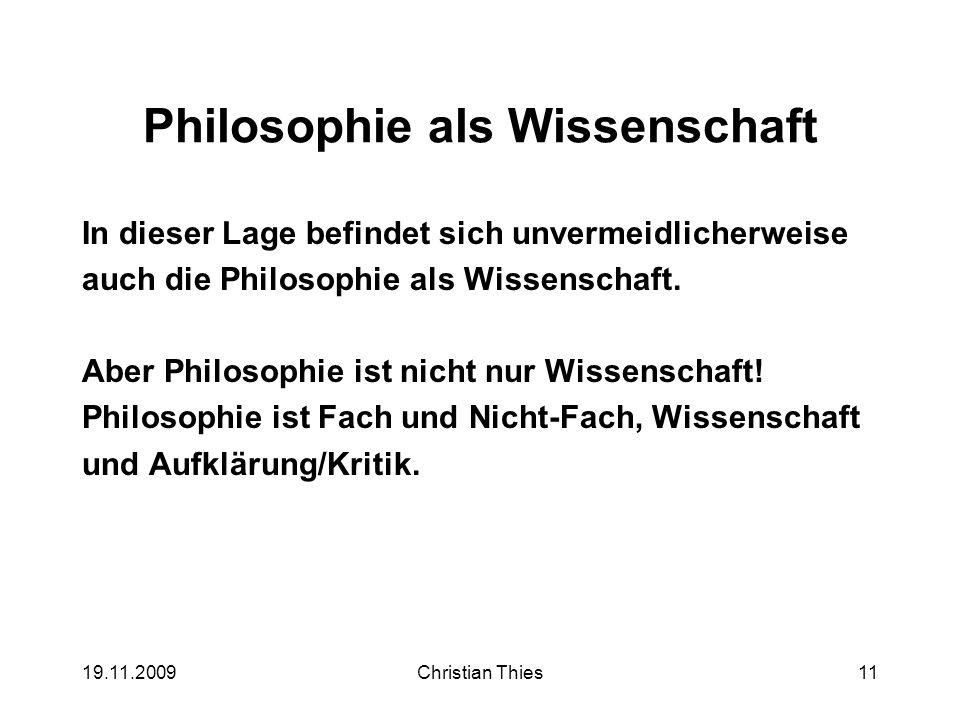 19.11.2009Christian Thies11 Philosophie als Wissenschaft In dieser Lage befindet sich unvermeidlicherweise auch die Philosophie als Wissenschaft. Aber