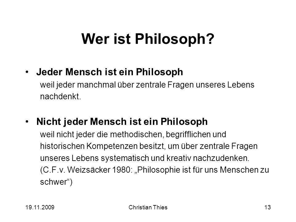 19.11.2009Christian Thies13 Wer ist Philosoph? Jeder Mensch ist ein Philosoph weil jeder manchmal über zentrale Fragen unseres Lebens nachdenkt. Nicht