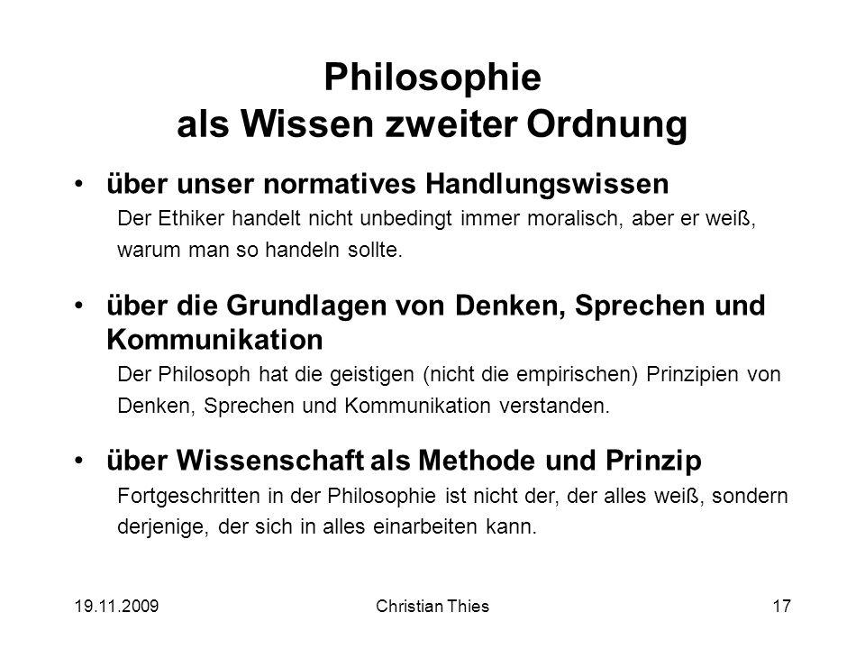 19.11.2009Christian Thies17 Philosophie als Wissen zweiter Ordnung über unser normatives Handlungswissen Der Ethiker handelt nicht unbedingt immer mor
