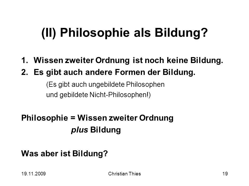19.11.2009Christian Thies19 (II) Philosophie als Bildung? 1.Wissen zweiter Ordnung ist noch keine Bildung. 2.Es gibt auch andere Formen der Bildung. (