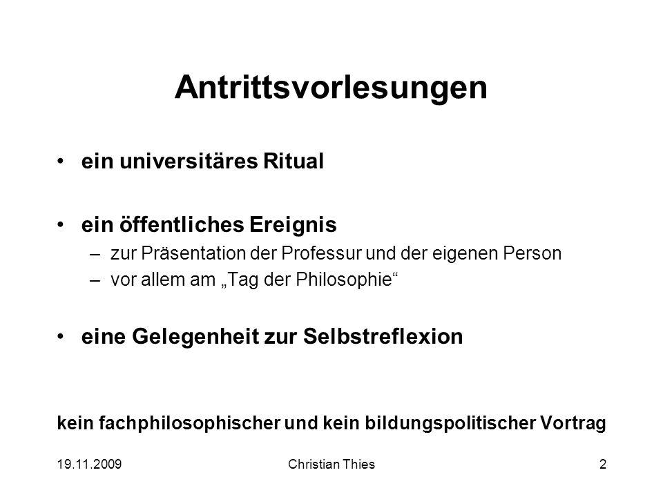 19.11.2009Christian Thies2 Antrittsvorlesungen ein universitäres Ritual ein öffentliches Ereignis –zur Präsentation der Professur und der eigenen Pers