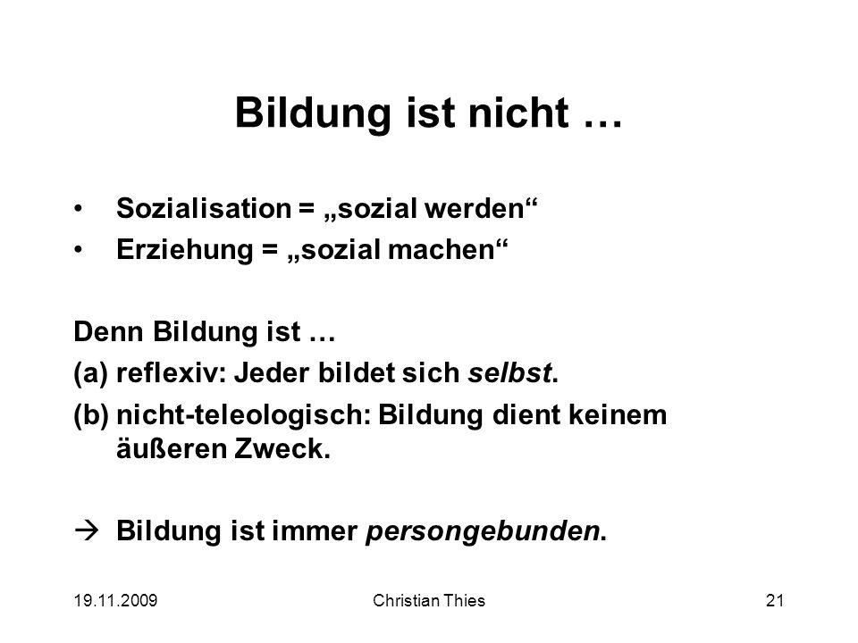 19.11.2009Christian Thies21 Bildung ist nicht … Sozialisation = sozial werden Erziehung = sozial machen Denn Bildung ist … (a)reflexiv: Jeder bildet s